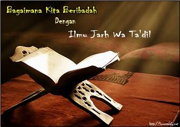 Bagaimanakah Kita Beribadah Kepada Allah Dengan Ilmu Al-Jarh Wat Ta'dil?