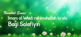 Nasehat Emas Imam al-Wadi rahimahullah Ta'ala Bagi Salafiyin