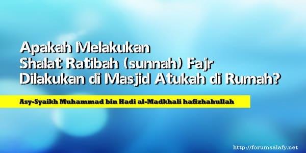 Apakah Melakukan Shalat Ratibah (sunnah) Fajr Dilakukan di Masjid Atukah di Rumah?